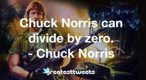 Chuck Norris can divide by zero. - Chuck Norris