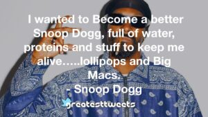 I wanted to Become a better Snoop Dogg, full of water, proteins and stuff to keep me alive…..lollipops and Big Macs. - Snoop Dogg