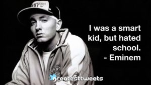 I was a smart kid, but hated school. - Eminem