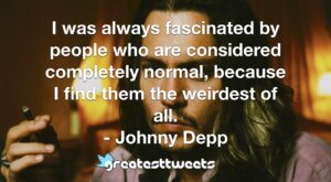 I was always fascinated by people who are considered completely normal, because I find them the weirdest of all. - Johnny Depp