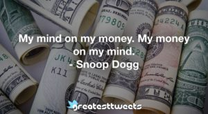 My mind on my money. My money on my mind. - Snoop Dogg