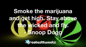Smoke the marijuana and get high. Stay above the wicked and fly. - Snoop Dogg