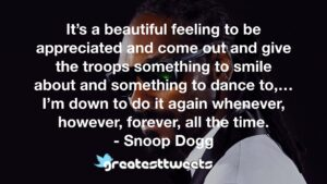 It's a beautiful feeling to be appreciated and come out and give the troops something to smile about and something to dance to,…I'm down to do it again whenever, however, forever, all the time.- Snoop Dogg.001