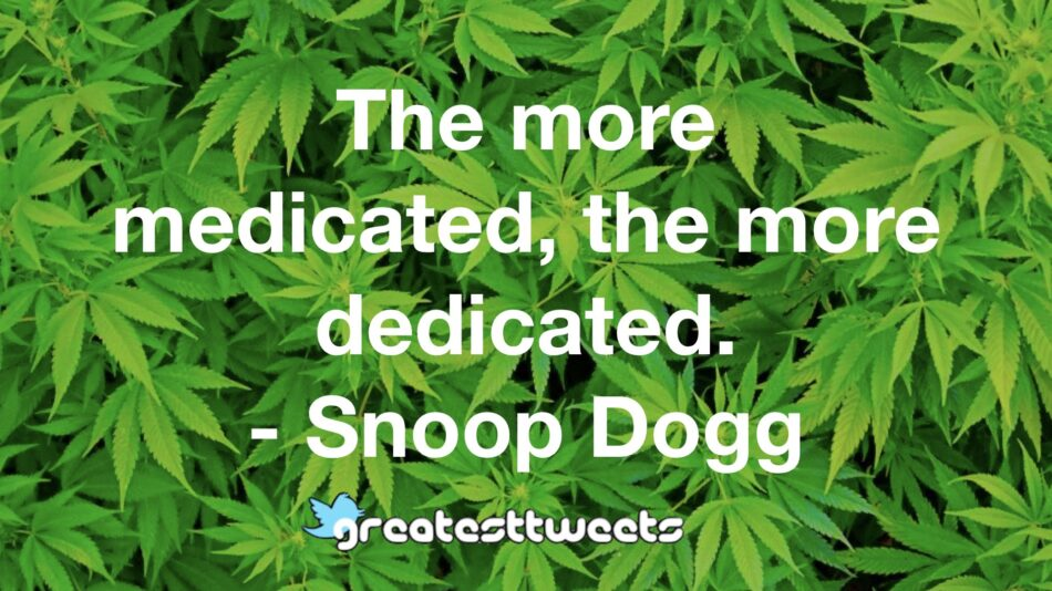 The more medicated, the more dedicated.