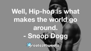 Well, Hip-hop is what makes the world go around. - Snoop Dogg
