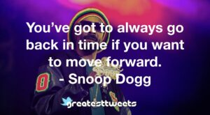 You've got to always go back in time if you want to move forward. - Snoop Dogg