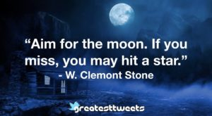 """Aim for the moon. If you miss, you may hit a star."" - W. Clemont Stone"