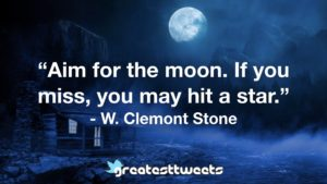 """""""Aim for the moon. If you miss, you may hit a star."""" - W. Clemont Stone"""
