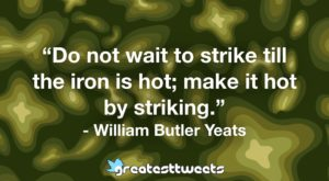 """""""Do not wait to strike till the iron is hot; make it hot by striking."""" - William Butler Yeats"""