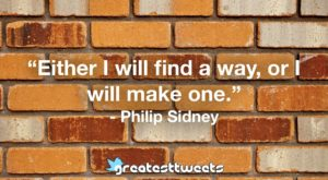 """Either I will find a way, or I will make one."" - Philip Sidney"