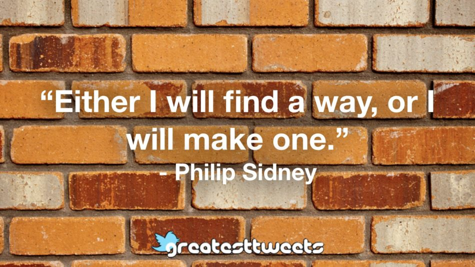 """""""Either I will find a way, or I will make one."""" - Philip Sidney"""