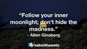 """""""Follow your inner moonlight; don't hide the madness."""" - Allen Ginsberg"""