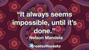 """It always seems impossible, until it's done."" - Nelson Mandela.001"