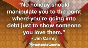 """No holiday should manipulate you to the point where you're going into debt just to show someone you love them."" - Jim Carrey"