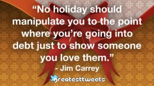 """""""No holiday should manipulate you to the point where you're going into debt just to show someone you love them."""" - Jim Carrey"""