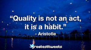 """Quality is not an act, it is a habit."" - Aristotle.001"