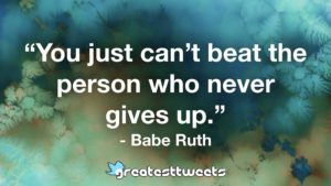"""You just can't beat the person who never gives up."" - Babe Ruth"