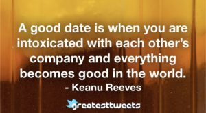 A good date is when you are intoxicated with each other's company and everything becomes good in the world. - Keanu Reeves