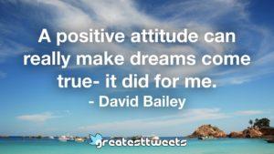 A positive attitude can really make dreams come true- it did for me. - David Bailey