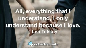 All, everything that I understand, I only understand because I love. - Leo Tolstoy