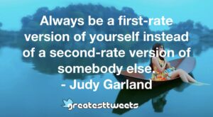 Always be a first-rate version of yourself instead of a second-rate version of somebody else. - Judy Garland