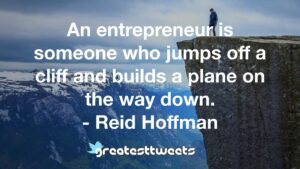 An entrepreneur is someone who jumps off a cliff and builds a plane on the way down. - Reid Hoffman