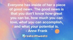 Everyone has inside of her a piece of good news. The good news is that you don't know how great you can be, how much you can love, what you can accomplish, and what your potential is.- Anne Frank.001