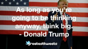 As long as you're going to be thinking anyway, think big. - Donald Trump
