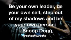 Be your own leader, be your own self, step out of my shadows and be your own person. - Snoop Dogg