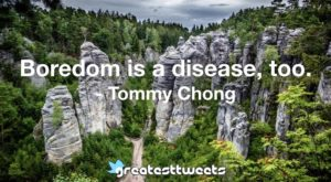 Boredom is a disease, too. - Tommy Chong