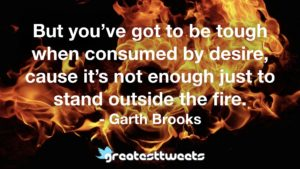 But you've got to be tough when consumed by desire, cause it's not enough just to stand outside the fire. - Garth Brooks