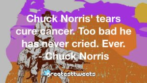 Chuck Norris' tears cure cancer. Too bad he has never cried. Ever. - Chuck Norris
