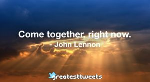 Come together, right now. - John Lennon