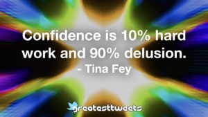 Confidence is 10% hard work and 90% delusion. - Tina Fey