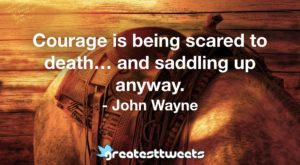 Courage is being scared to death… and saddling up anyway. - John Wayne
