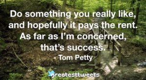 Do something you really like, and hopefully it pays the rent. As far as I'm concerned, that's success. - Tom Petty