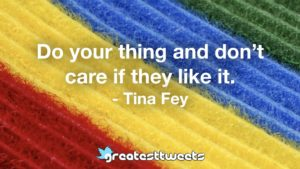 Do your thing and don't care if they like it. - Tina Fey
