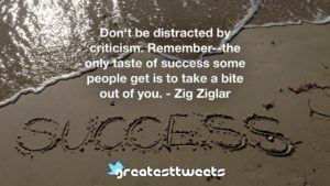 Don't be distracted by criticism. Remember--the only taste of success some people get is to take a bite out of you. - Zig Ziglar