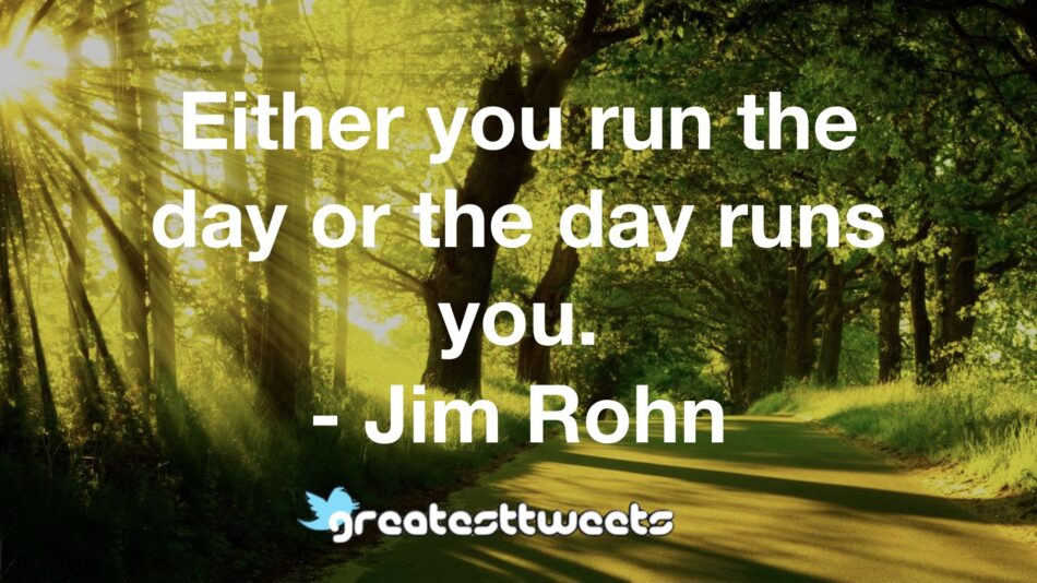 Either you run the day or the day runs you. - Jim Rohn