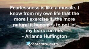 Fearlessness is like a muscle. I know from my own life that the more I exercise it, the more natural it becomes to not let my fears run me. - Arianna Huffington