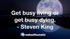 Get busy living or get busy dying. - Steven King