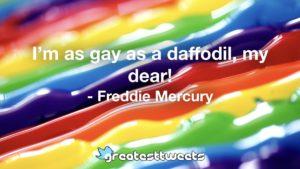 I'm as gay as a daffodil, my dear! - Freddie Mercury