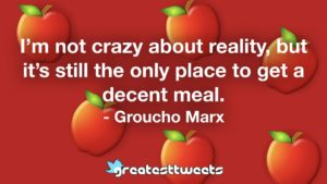 I'm not crazy about reality, but it's still the only place to get a decent meal. - Groucho Marx