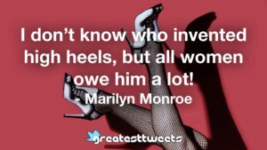 I don't know who invented high heels, but all women owe him a lot! - Marilyn Monroe