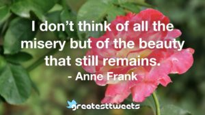 I don't think of all the misery but of the beauty that still remains. - Anne Frank