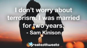 I don't worry about terrorism. I was married for two years. - Sam Kinison