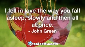 I fell in love the way you fall asleep, slowly and then all at once. - John Green
