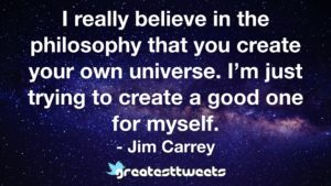 I really believe in the philosophy that you create your own universe. I'm just trying to create a good one for myself. - Jim Carrey
