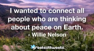 I wanted to connect all people who are thinking about peace on Earth. - Willie Nelson