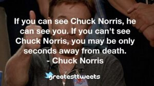 If you can see Chuck Norris, he can see you. If you can't see Chuck Norris, you may be only seconds away from death. - Chuck Norris